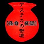 【怪奇夜話】アステカの祭壇 / 恐怖・ホラーブログ